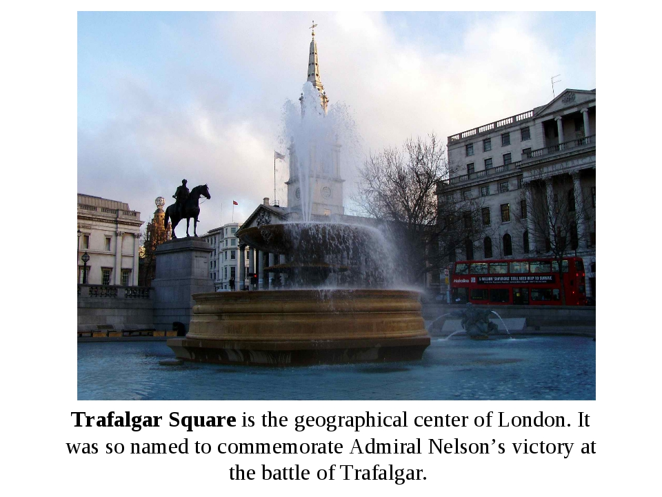 Trafalgar Square is the geographical center of London. It was so named to com...