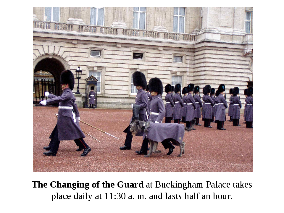 The Changing of the Guard at Buckingham Palace takes place daily at 11:30 a....
