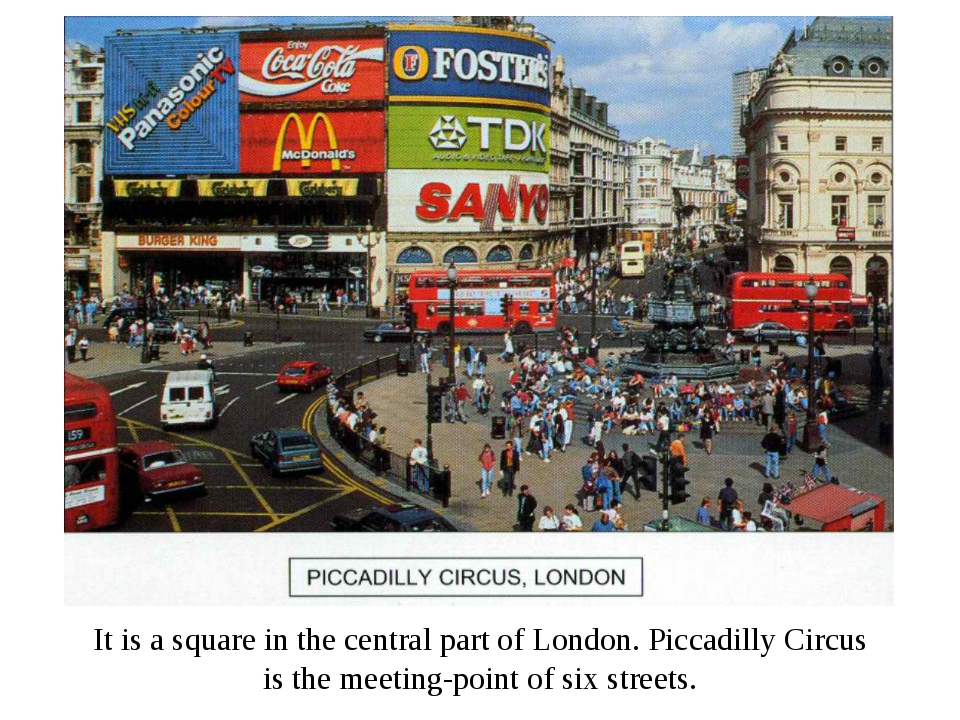 It is a square in the central part of London. Piccadilly Circus is the meetin...