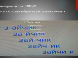 А как мы перенесем слово ЗАЙЧИК? Посмотрите на экран и выберите вариант прави