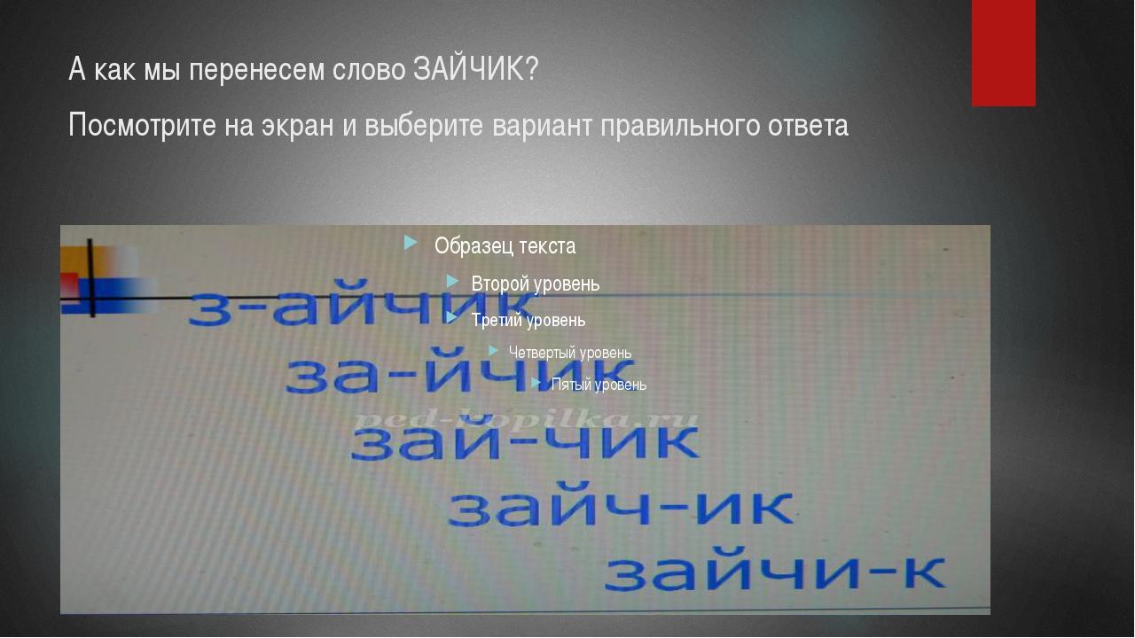 А как мы перенесем слово ЗАЙЧИК? Посмотрите на экран и выберите вариант прави...
