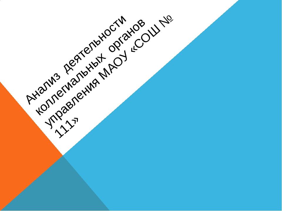 Анализ деятельности коллегиальных органов управления МАОУ «СОШ № 111»