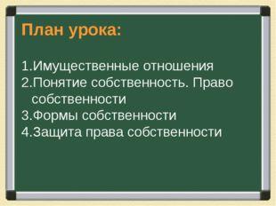 План урока: Имущественные отношения Понятие собственность. Право собственност