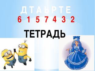Д Т А Ь Р Т Е 1 2 3 4 5 6 7 ТЕТРАДЬ