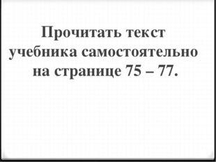 Прочитать текст учебника самостоятельно на странице 75 – 77.