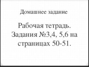 Домашнее задание Рабочая тетрадь. Задания №3,4, 5,6 на страницах 50-51.