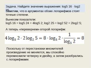 Задача. Найдите значение выражения: log5 16 · log2 25. Заметим, что в аргумен
