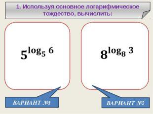 1. Используя основное логарифмическое тождество, вычислить: ВАРИАНТ №1 ВАРИА