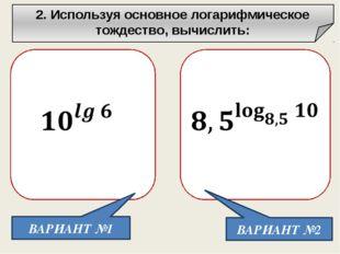 2. Используя основное логарифмическое тождество, вычислить: ВАРИАНТ №1 ВАРИА