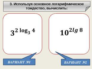3. Используя основное логарифмическое тождество, вычислить: ВАРИАНТ №1 ВАРИА