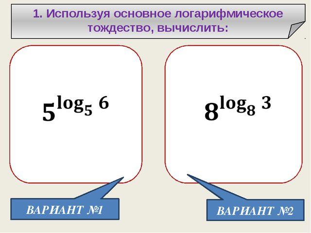 1. Используя основное логарифмическое тождество, вычислить: ВАРИАНТ №1 ВАРИА...
