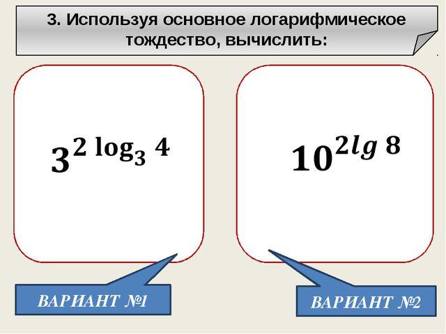 3. Используя основное логарифмическое тождество, вычислить: ВАРИАНТ №1 ВАРИА...