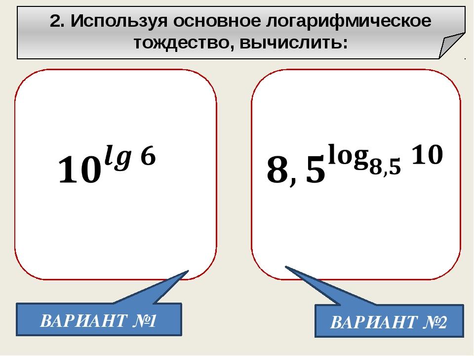 2. Используя основное логарифмическое тождество, вычислить: ВАРИАНТ №1 ВАРИА...