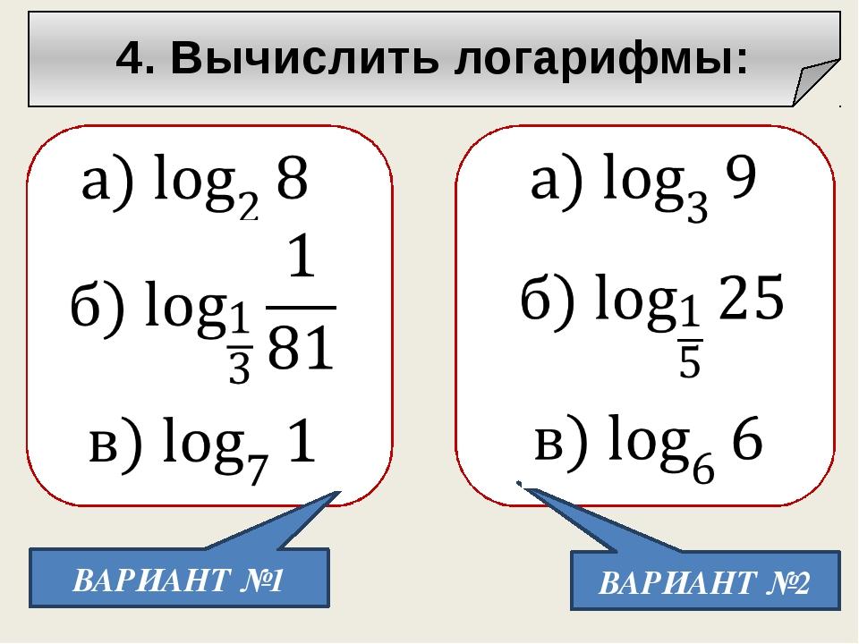 4. Вычислить логарифмы: ВАРИАНТ №1 ВАРИАНТ №2