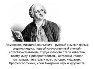 Ломоносов Михаил Васильевич – русский химик и физик, энциклопедист, первый от