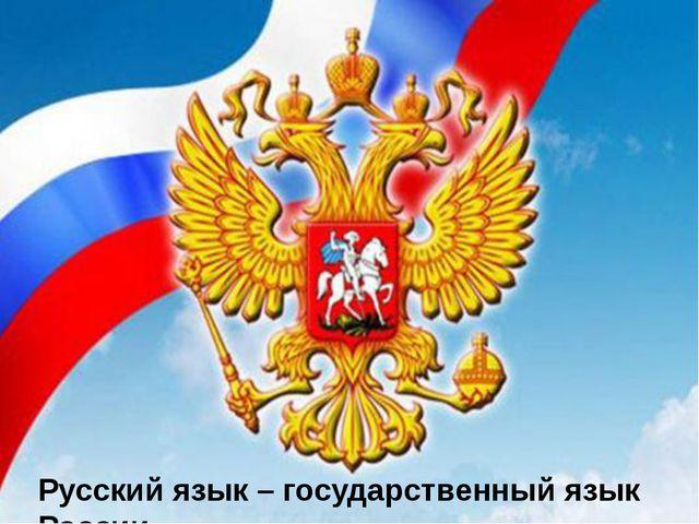 Русский язык – государственный язык России.