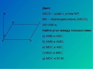А С В D M Дано: ABCD – ромб с углом 60º; МА – перпендикулярна (АВСD); АВ=АМ=a