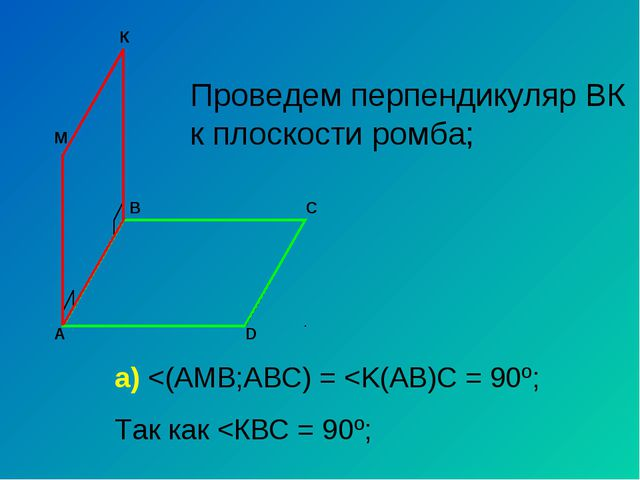 А С В D M Проведем перпендикуляр ВК к плоскости ромба; К а)