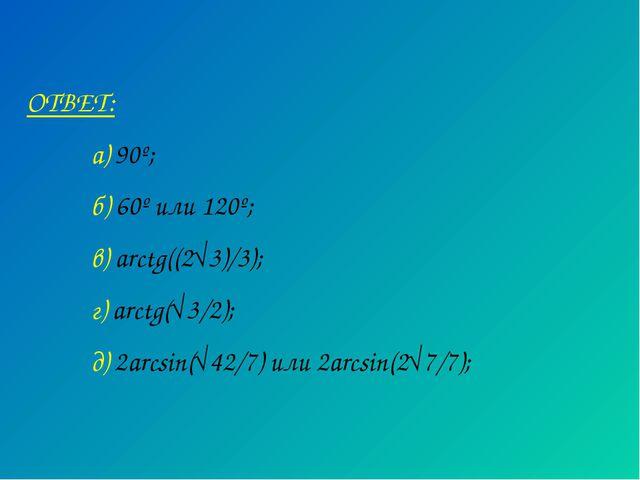 ОТВЕТ: а) 90º; б) 60º или 120º; в) arctg((2√3)/3); г) arctg(√3/2); д) 2a...