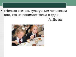 «Нельзя считать культурным человеком того, кто не понимает толка в еде». А. Д