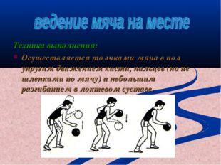 Техника выполнения: Осуществляется толчками мяча в пол упругим движением кист