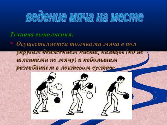 Техника выполнения: Осуществляется толчками мяча в пол упругим движением кист...