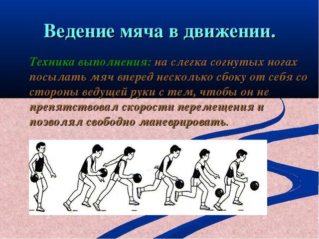 Ведение мяча в движении. Техника выполнения: на слегка согнутых ногах посылат...