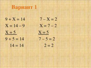 Вариант 1 9 + Х = 14 7 – Х = 2 Х = 14 – 9 Х = 7 – 2 Х = 5 Х = 5 9 + 5 = 14 7