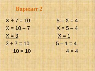 Вариант 2 Х + 7 = 10 5 – Х = 4 Х = 10 – 7 Х = 5 – 4 Х = 3 Х = 1 3 + 7 = 10 5