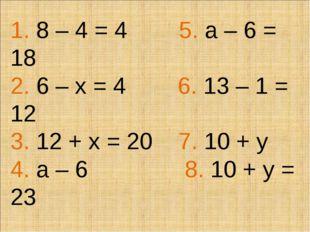 1. 8 – 4 = 4 5. а – 6 = 18 2. 6 – х = 4 6. 13 – 1 = 12 3. 12 + х = 20 7. 10 +