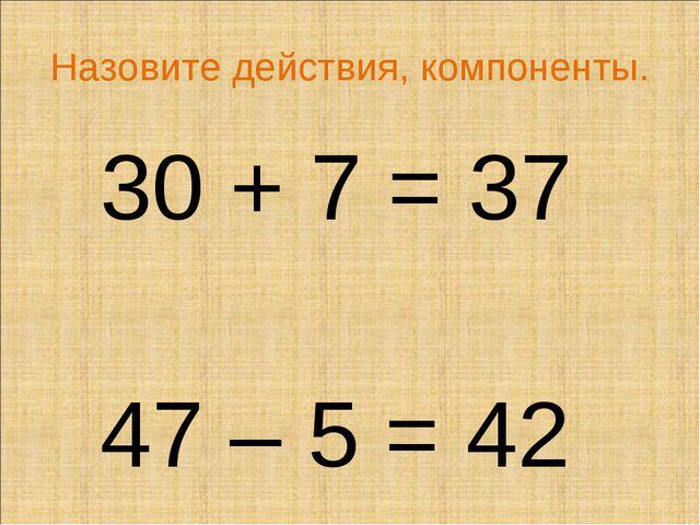 Назовите действия, компоненты. 30 + 7 = 37 47 – 5 = 42