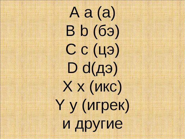 А а (а) B b (бэ) C c (цэ) D d(дэ) X x (икс) Y y (игрек) и другие
