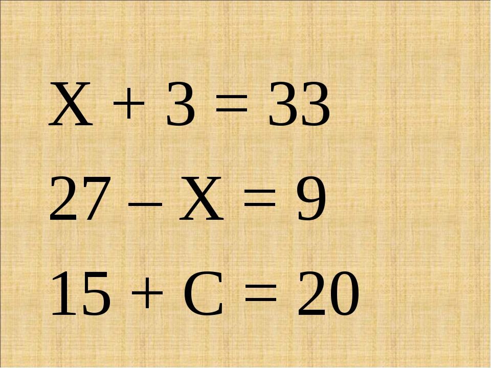 Х + 3 = 33 27 – Х = 9 15 + С = 20