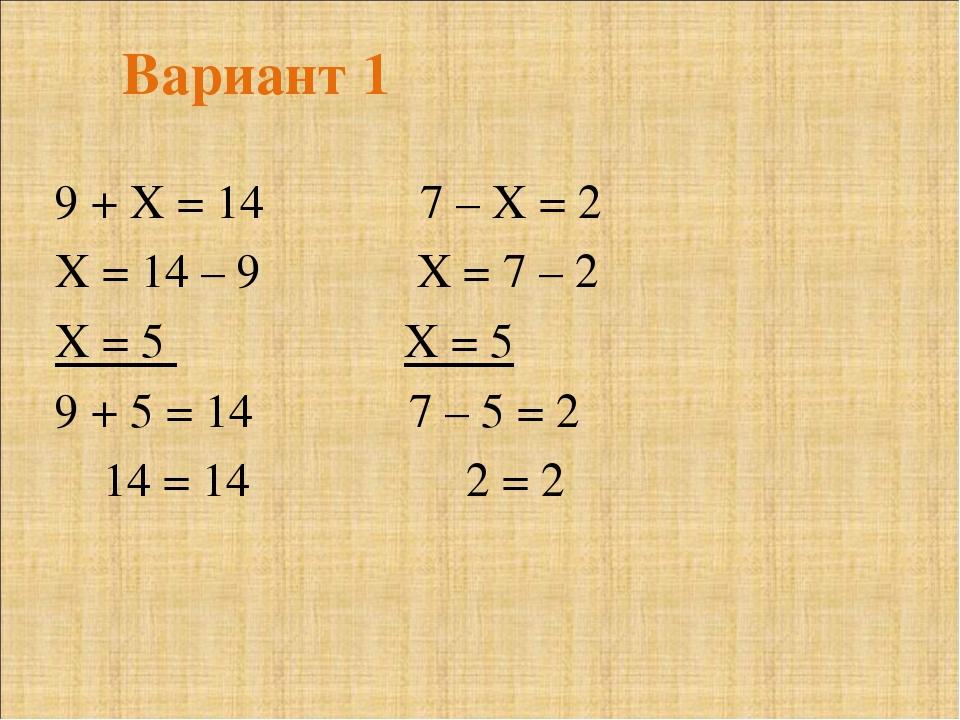 Вариант 1 9 + Х = 14 7 – Х = 2 Х = 14 – 9 Х = 7 – 2 Х = 5 Х = 5 9 + 5 = 14 7...