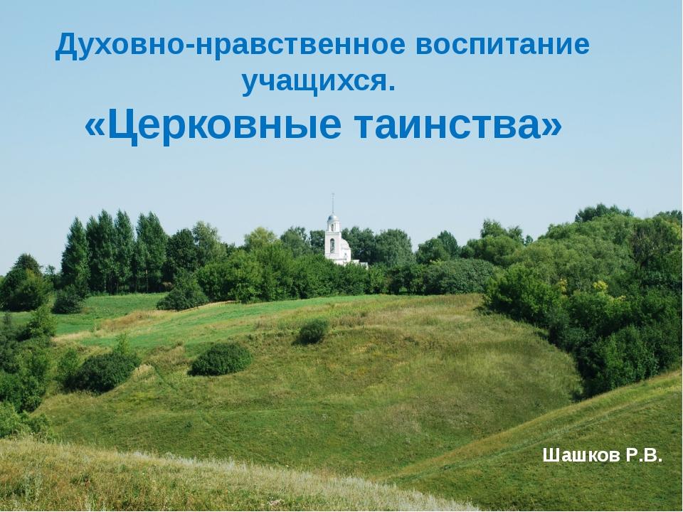 Духовно-нравственное воспитание учащихся. «Церковные таинства» Шашков Р.В.