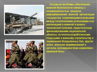 Основные проблемы обеспечения военной безопасности связаны с незавершенность