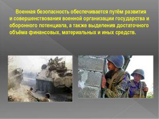 Военная безопасность обеспечивается путём развития и совершенствования военн