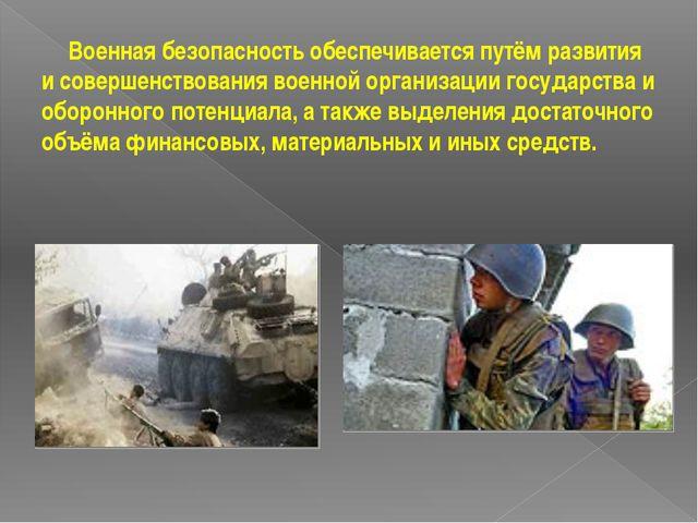 Военная безопасность обеспечивается путём развития и совершенствования военн...