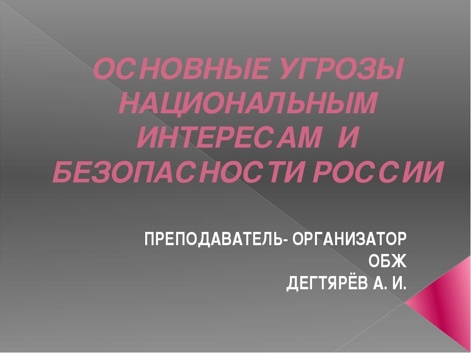 ОСНОВНЫЕ УГРОЗЫ НАЦИОНАЛЬНЫМ ИНТЕРЕСАМ И БЕЗОПАСНОСТИ РОССИИ ПРЕПОДАВАТЕЛЬ- О...
