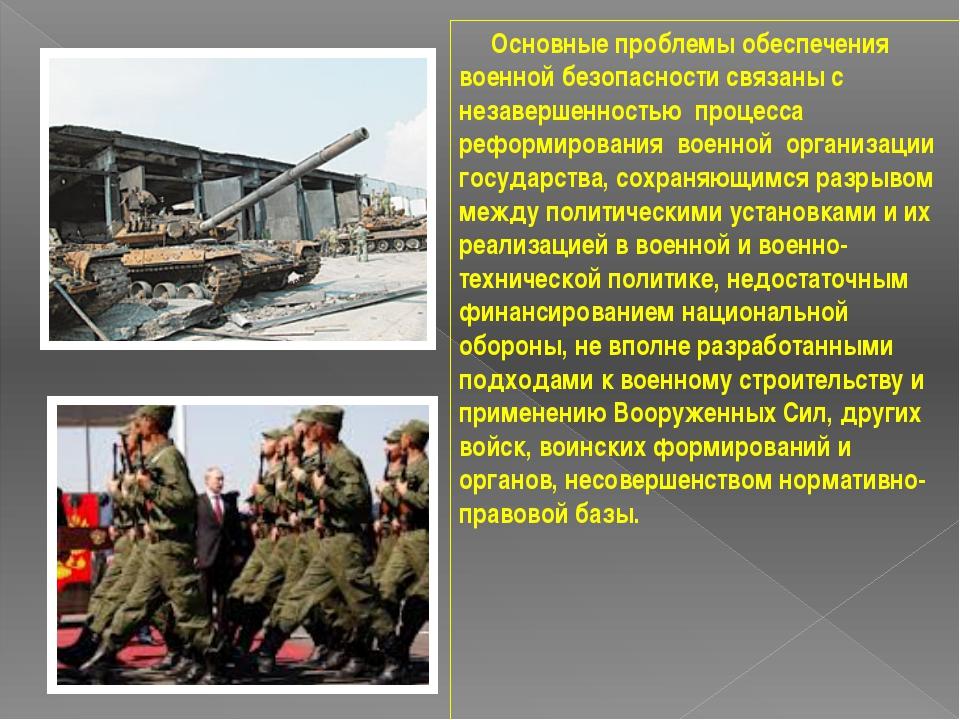 Основные проблемы обеспечения военной безопасности связаны с незавершенность...