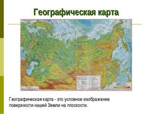 Географическая карта Географическая карта - это условное изображение поверхно