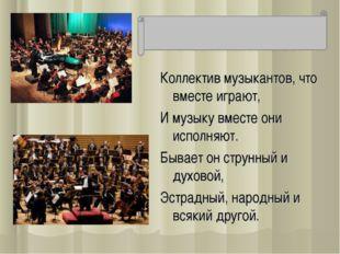 Коллектив музыкантов, что вместе играют, И музыку вместе они исполняют. Бывае