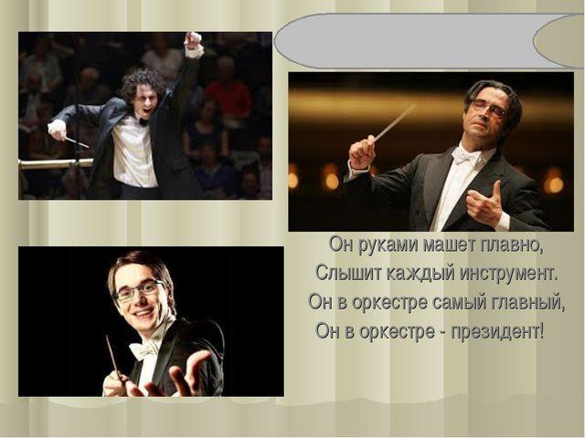Он руками машет плавно, Слышит каждый инструмент. Он в оркестре самый главный...