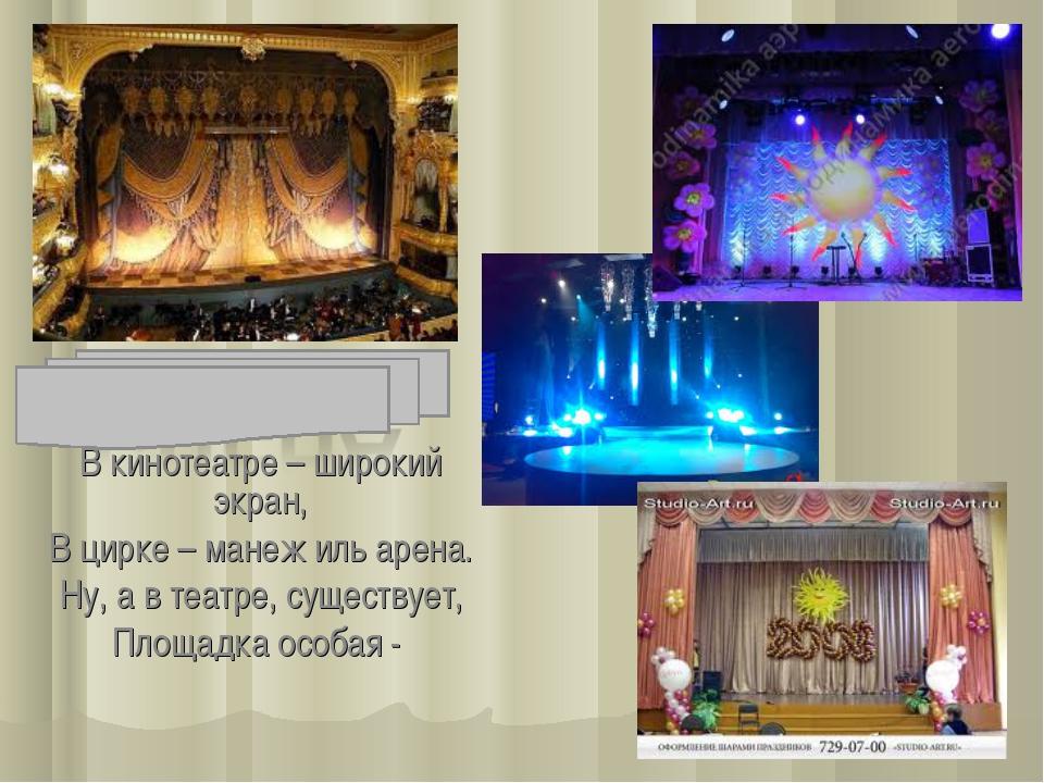 В кинотеатре – широкий экран, В цирке – манеж иль арена. Ну, а в театре, суще...
