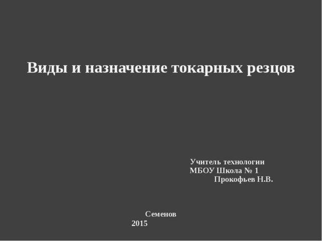 Виды и назначение токарных резцов Учитель технологии МБОУ Школа № 1 Прокофье...
