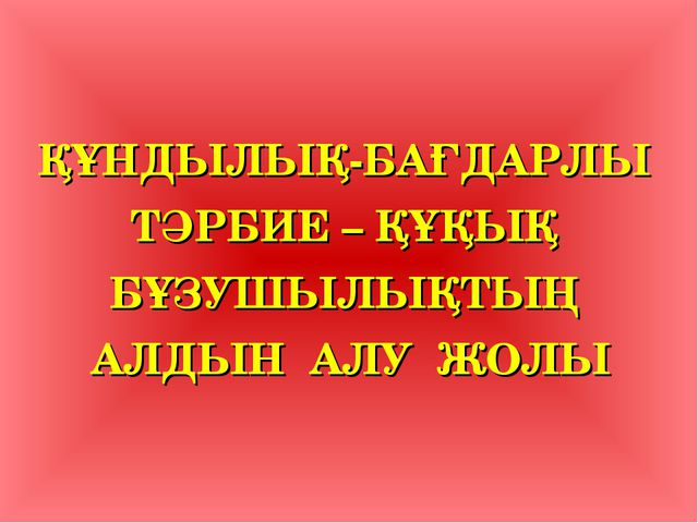 ҚҰНДЫЛЫҚ-БАҒДАРЛЫ ТӘРБИЕ – ҚҰҚЫҚ БҰЗУШЫЛЫҚТЫҢ АЛДЫН АЛУ ЖОЛЫ