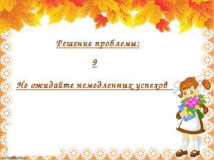 9 Не ожидайте немедленных успехов Решение проблемы: http://linda6035.ucoz.ru
