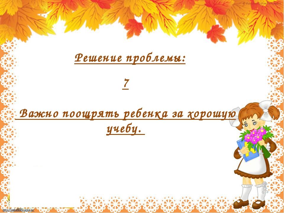 7 Важно поощрять ребенка за хорошую учебу. Решение проблемы: http://linda603...