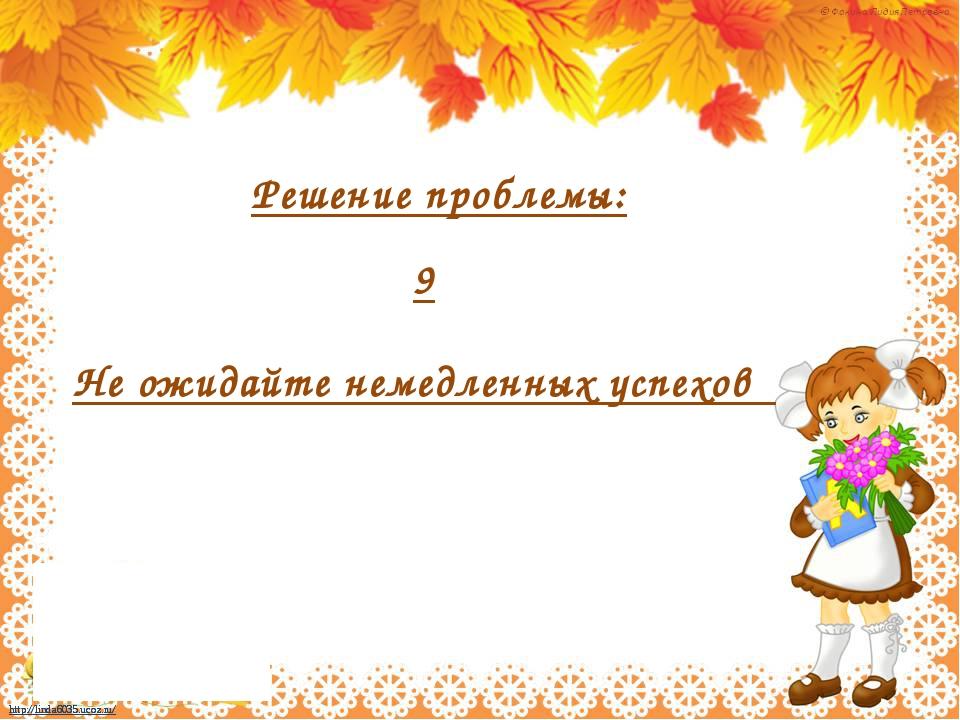 9 Не ожидайте немедленных успехов Решение проблемы: http://linda6035.ucoz.ru...