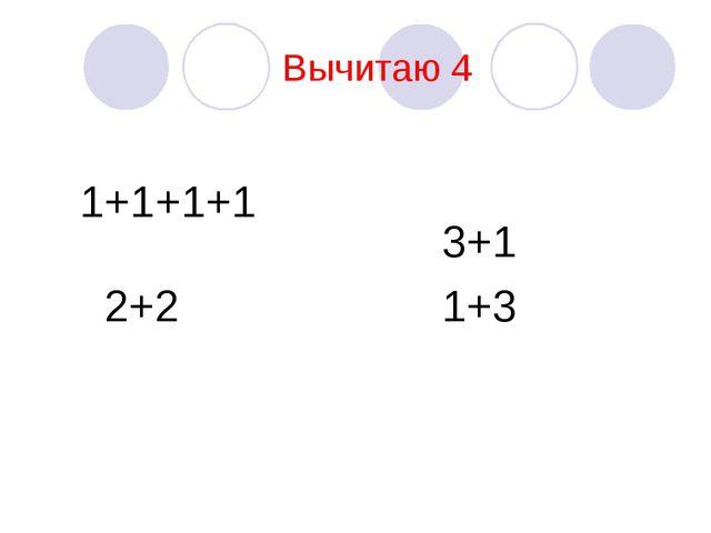 Вычитаю 4 1+1+1+1 2+2 3+1 1+3